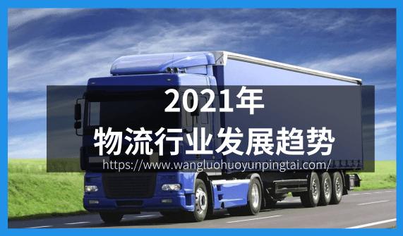 网络货运政策,物流货运资讯,2021年物流行业趋势